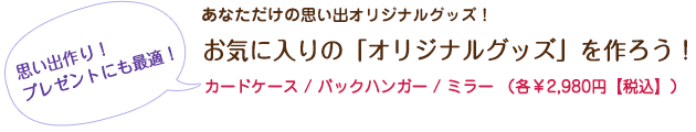 お気に入りの「オリジナルグッズ」を作ろう!¥2,980(税込)